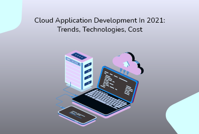 Cloud Application Development in 2021: Trends, Technologies, Cost